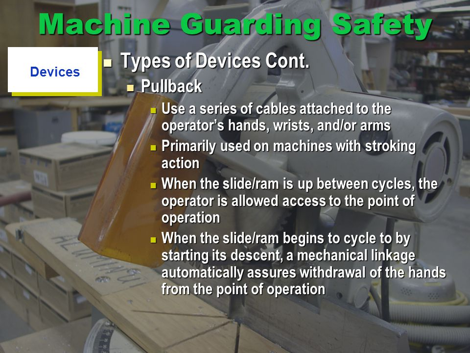Machine Guarding Safety Types of Devices Cont. Types of Devices Cont. Pullback Pullback Use a series of cables attached to the operators hands, wrists