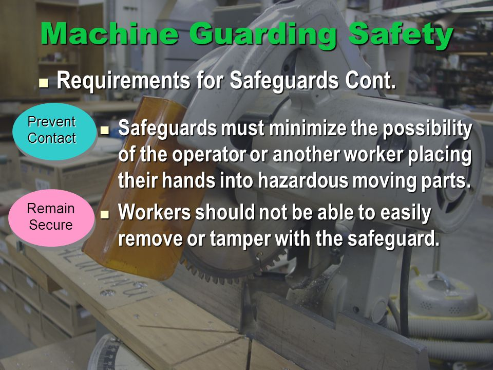 Machine Guarding Safety Safeguards must minimize the possibility of the operator or another worker placing their hands into hazardous moving parts.