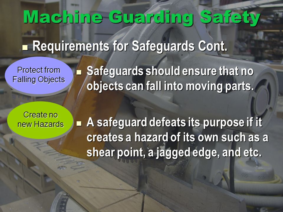 Machine Guarding Safety Safeguards should ensure that no objects can fall into moving parts.