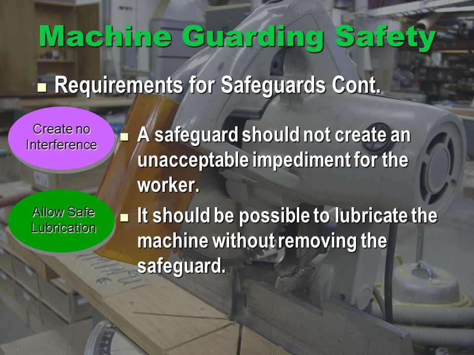 Machine Guarding Safety A safeguard should not create an unacceptable impediment for the worker.