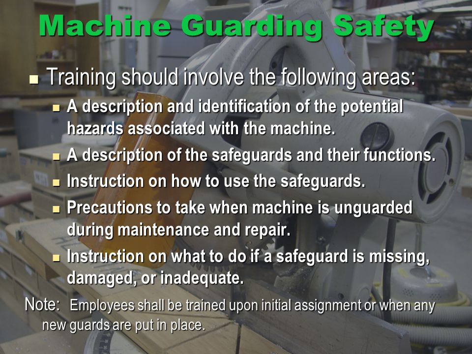 Machine Guarding Safety Training should involve the following areas: Training should involve the following areas: A description and identification of