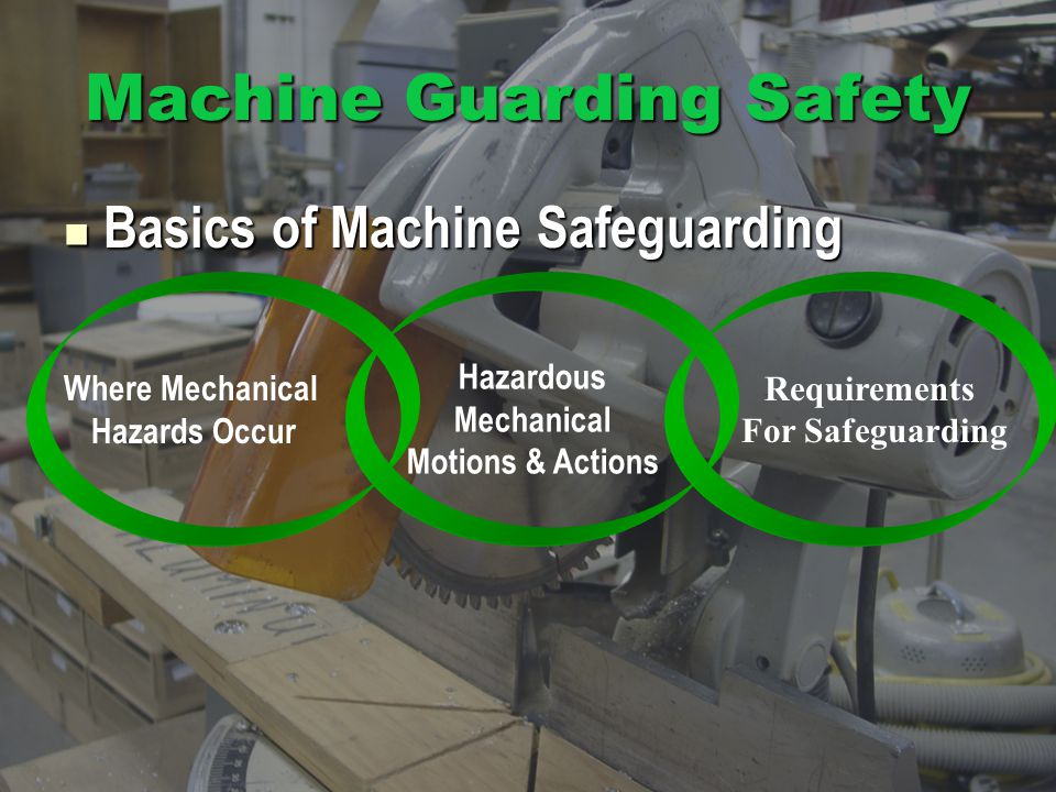 Machine Guarding Safety Basics of Machine Safeguarding Basics of Machine Safeguarding Hazardous Mechanical Motions & Actions Where Mechanical Hazards