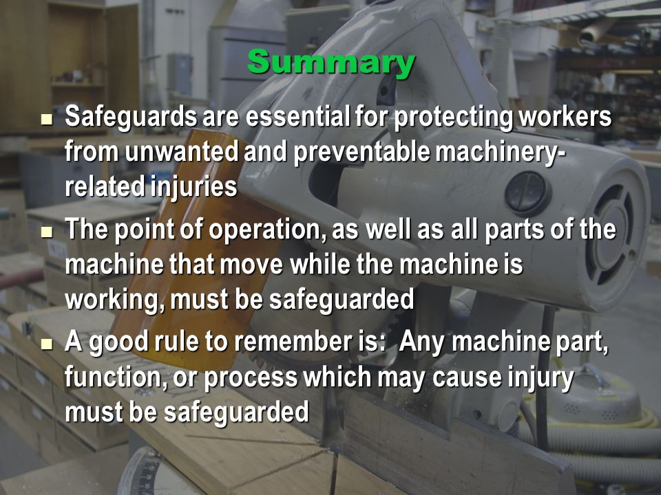 Summary Safeguards are essential for protecting workers from unwanted and preventable machinery- related injuries Safeguards are essential for protect