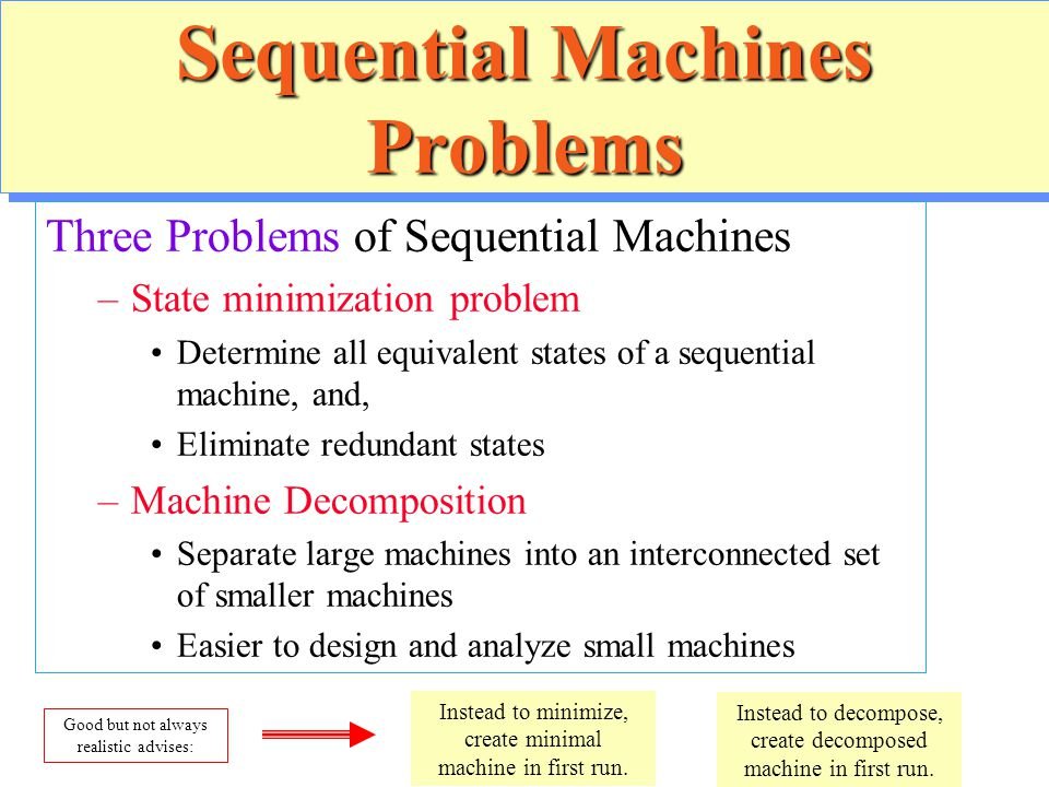 Sequential Machines Problems Three Problems of Sequential Machines –State minimization problem Determine all equivalent states of a sequential machine
