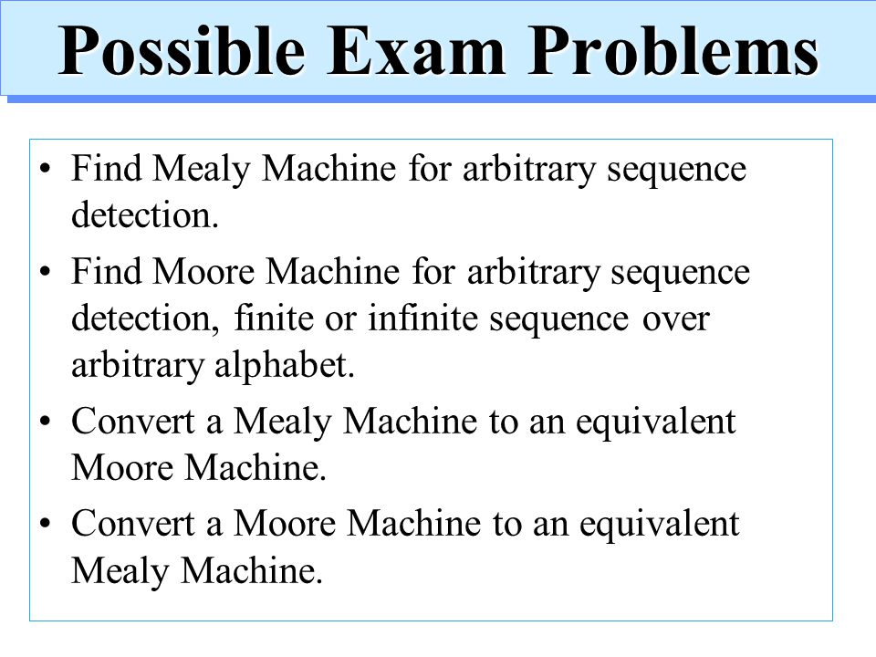 Possible Exam Problems Find Mealy Machine for arbitrary sequence detection. Find Moore Machine for arbitrary sequence detection, finite or infinite se