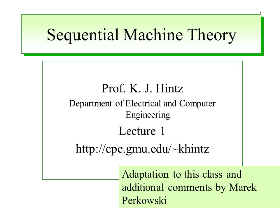 1 Sequential Machine Theory Prof. K. J. Hintz Department of Electrical and Computer Engineering Lecture 1 http://cpe.gmu.edu/~khintz Adaptation to thi
