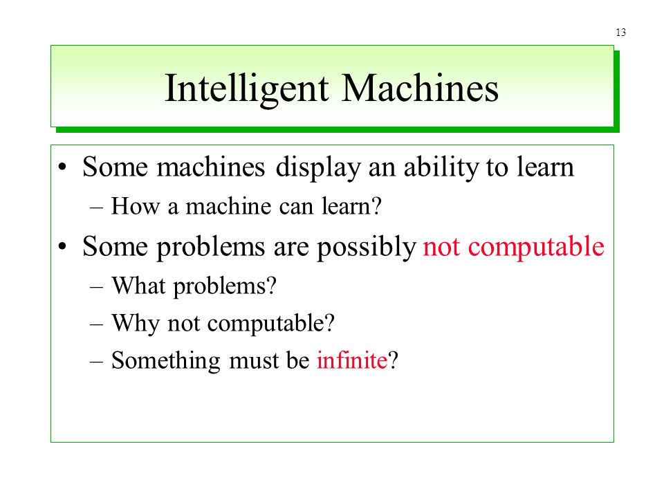 13 Intelligent Machines Some machines display an ability to learn –How a machine can learn? Some problems are possibly not computable –What problems?