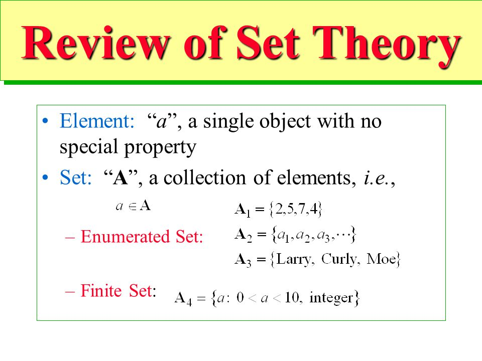 20 Review of Set Theory Element: a, a single object with no special property Set: A, a collection of elements, i.e., –Enumerated Set: –Finite Set: