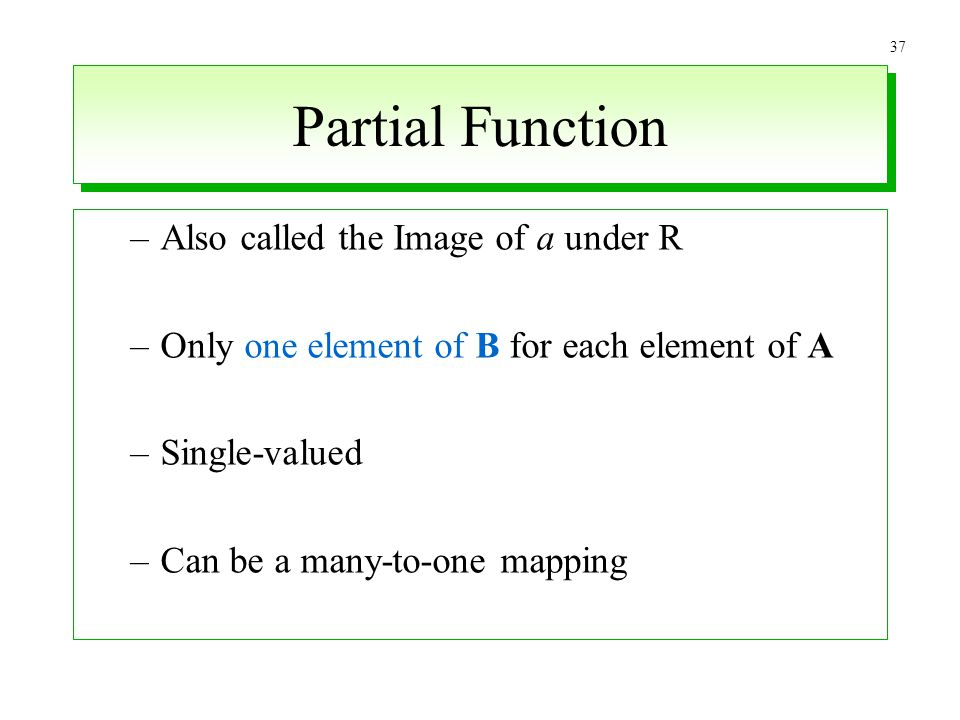 37 Partial Function –Also called the Image of a under R –Only one element of B for each element of A –Single-valued –Can be a many-to-one mapping