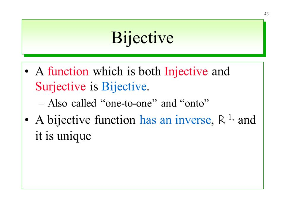43 Bijective A function which is both Injective and Surjective is Bijective. –Also called one-to-one and onto A bijective function has an inverse, R -