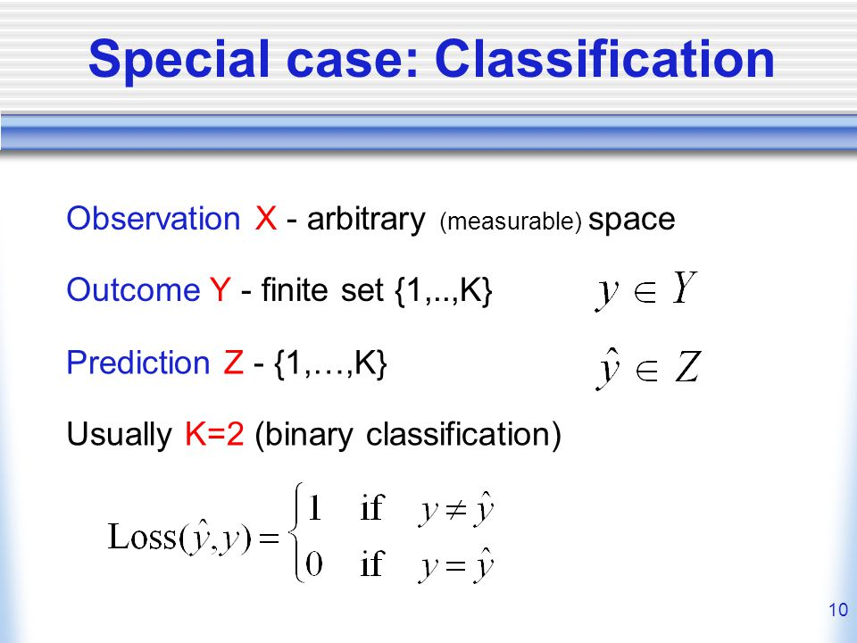 10 Special case: Classification Observation X - arbitrary (measurable) space Prediction Z - {1,…,K} Usually K=2 (binary classification) Outcome Y - finite set {1,..,K}