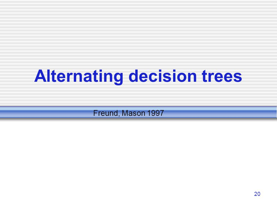 20 Alternating decision trees Freund, Mason 1997