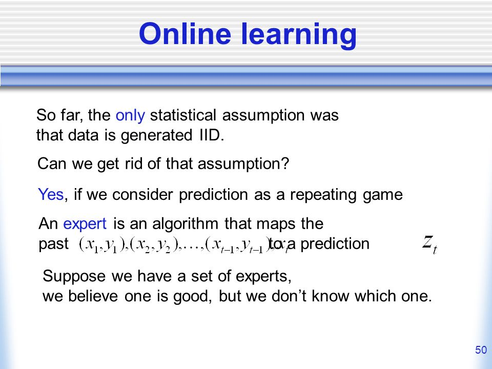 50 Online learning An expert is an algorithm that maps the past to a prediction So far, the only statistical assumption was that data is generated IID.