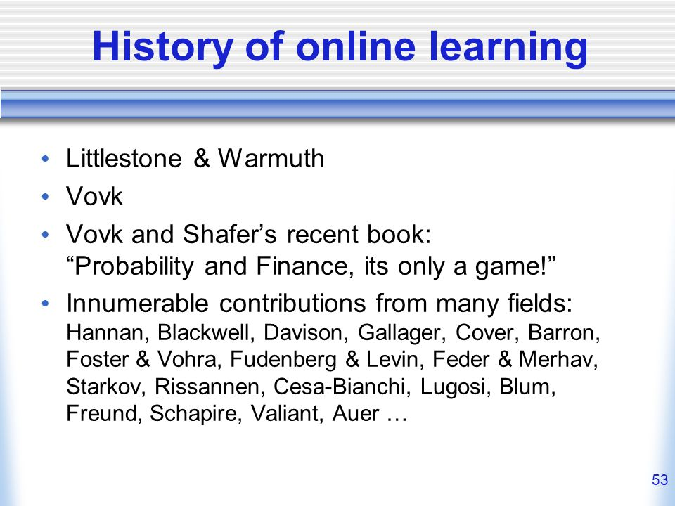 53 History of online learning Littlestone & Warmuth Vovk Vovk and Shafers recent book: Probability and Finance, its only a game.
