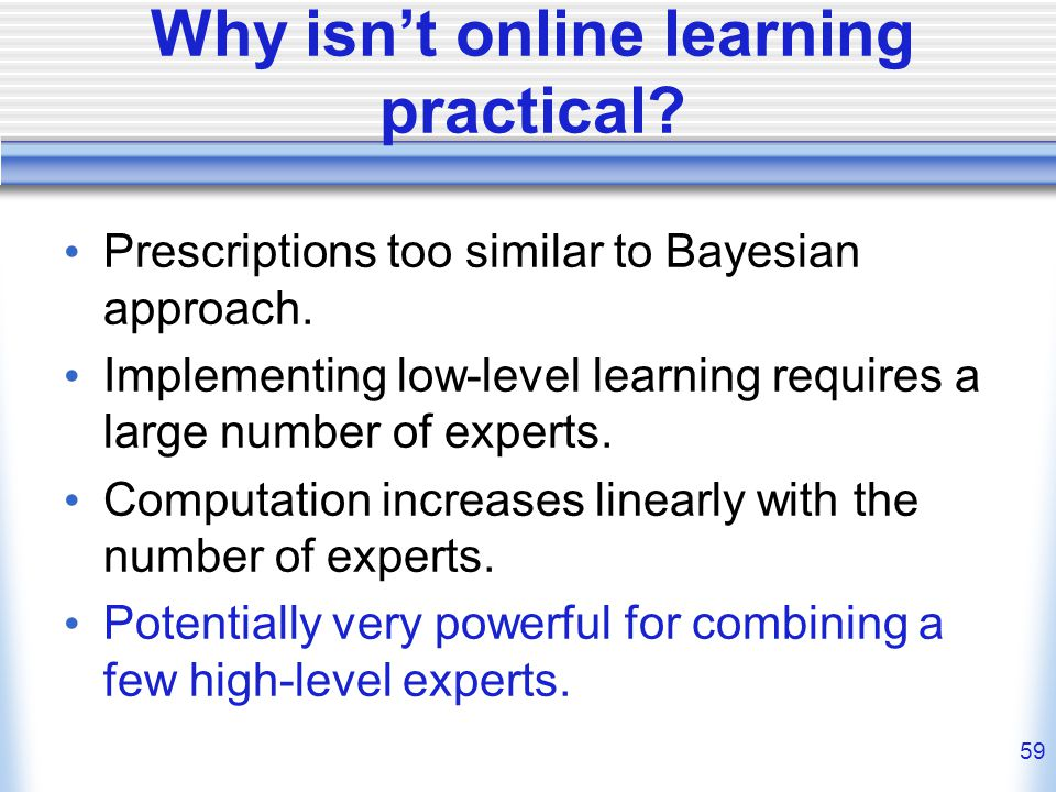 59 Why isnt online learning practical. Prescriptions too similar to Bayesian approach.