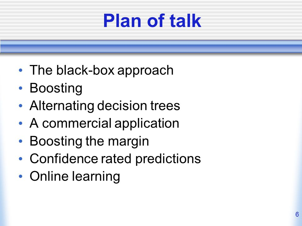 6 Plan of talk The black-box approach Boosting Alternating decision trees A commercial application Boosting the margin Confidence rated predictions Online learning
