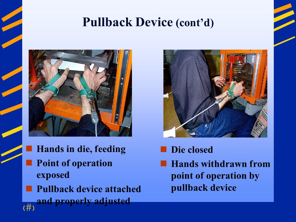 24 Pullback Device (contd) Hands in die, feeding Point of operation exposed Pullback device attached and properly adjusted Die closed Hands withdrawn