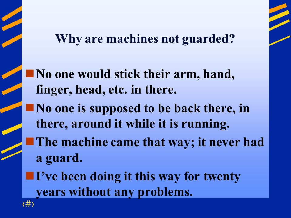 3 Why are machines not guarded? No one would stick their arm, hand, finger, head, etc. in there. No one is supposed to be back there, in there, around