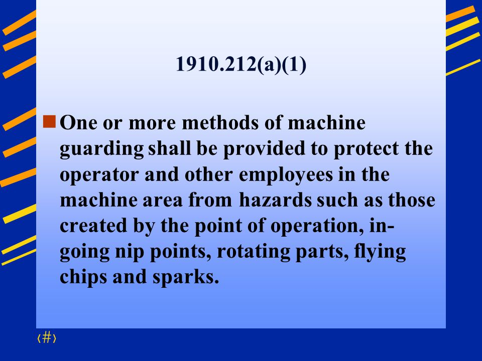 37 1910.212(a)(1) One or more methods of machine guarding shall be provided to protect the operator and other employees in the machine area from hazar