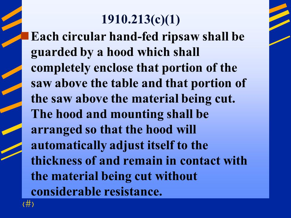 46 1910.213(c)(1) Each circular hand-fed ripsaw shall be guarded by a hood which shall completely enclose that portion of the saw above the table and