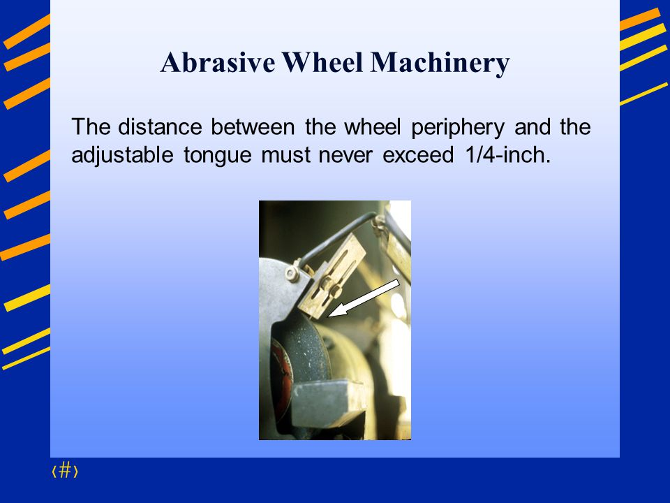 58 Abrasive Wheel Machinery The distance between the wheel periphery and the adjustable tongue must never exceed 1/4-inch.