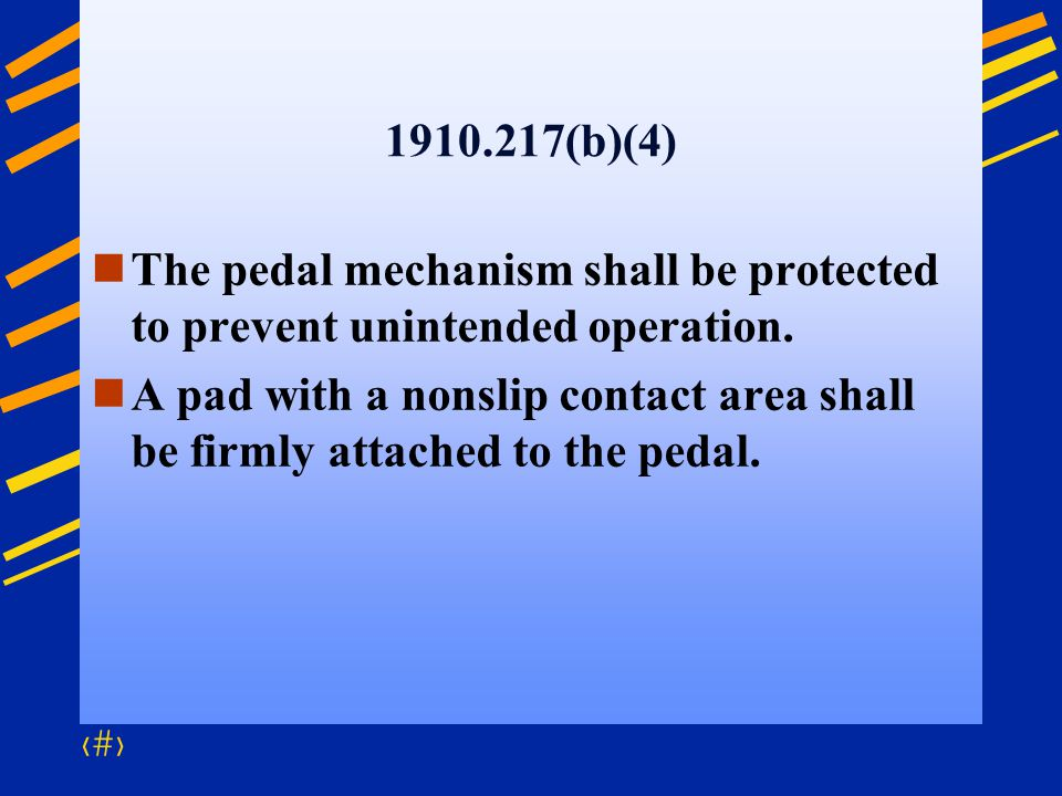 61 1910.217(b)(4) The pedal mechanism shall be protected to prevent unintended operation. A pad with a nonslip contact area shall be firmly attached t