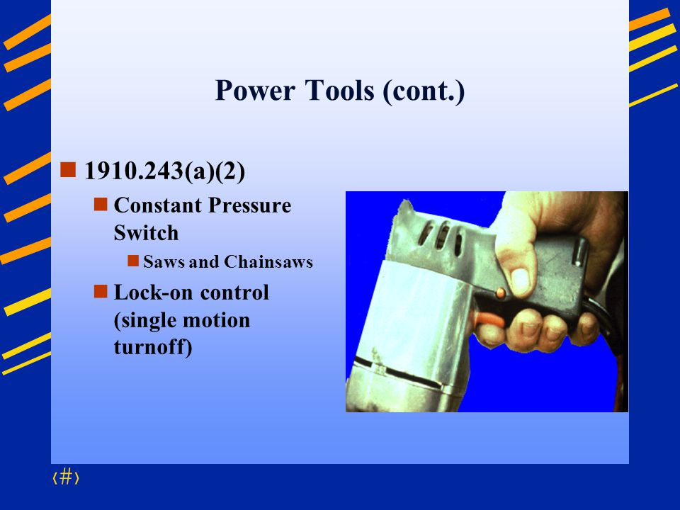 74 Power Tools (cont.) 1910.243(a)(2) Constant Pressure Switch Saws and Chainsaws Lock-on control (single motion turnoff)