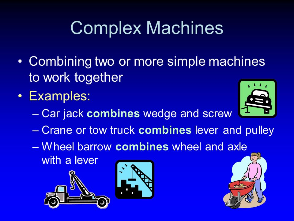 Complex Machines Combining two or more simple machines to work together Examples: –Car jack combines wedge and screw –Crane or tow truck combines leve