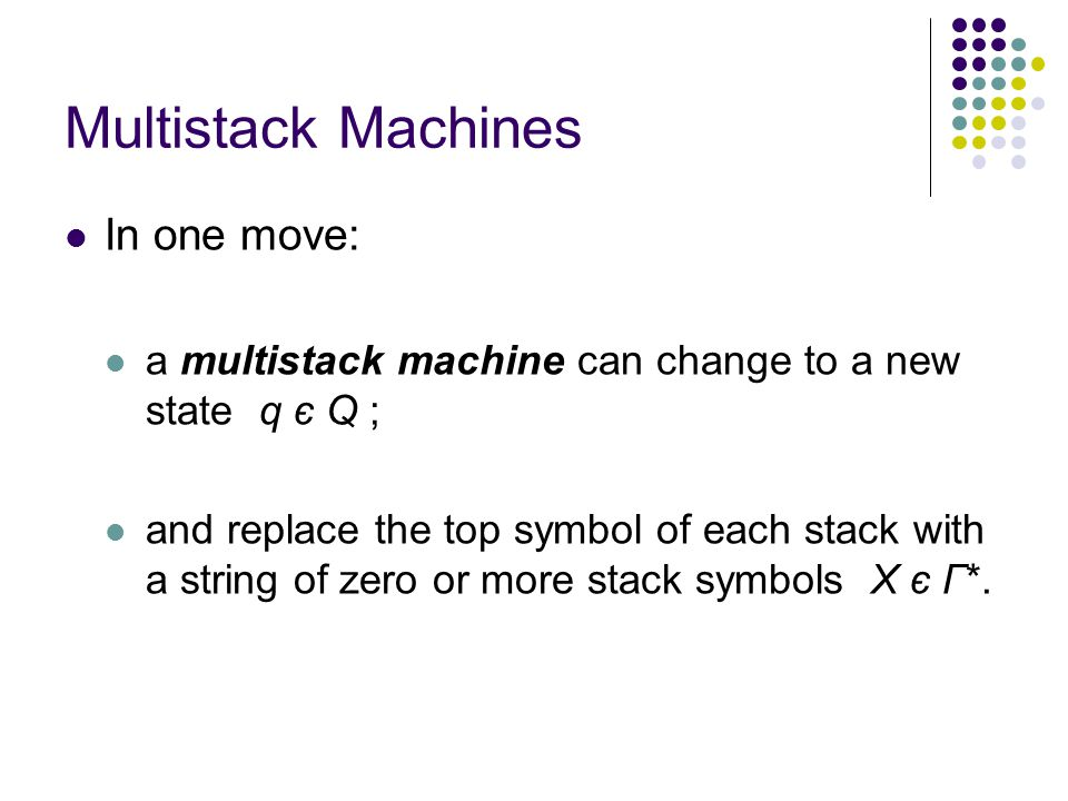 Multistack Machines In one move: a multistack machine can change to a new state q є Q ; and replace the top symbol of each stack with a string of zero or more stack symbols X є Γ*.