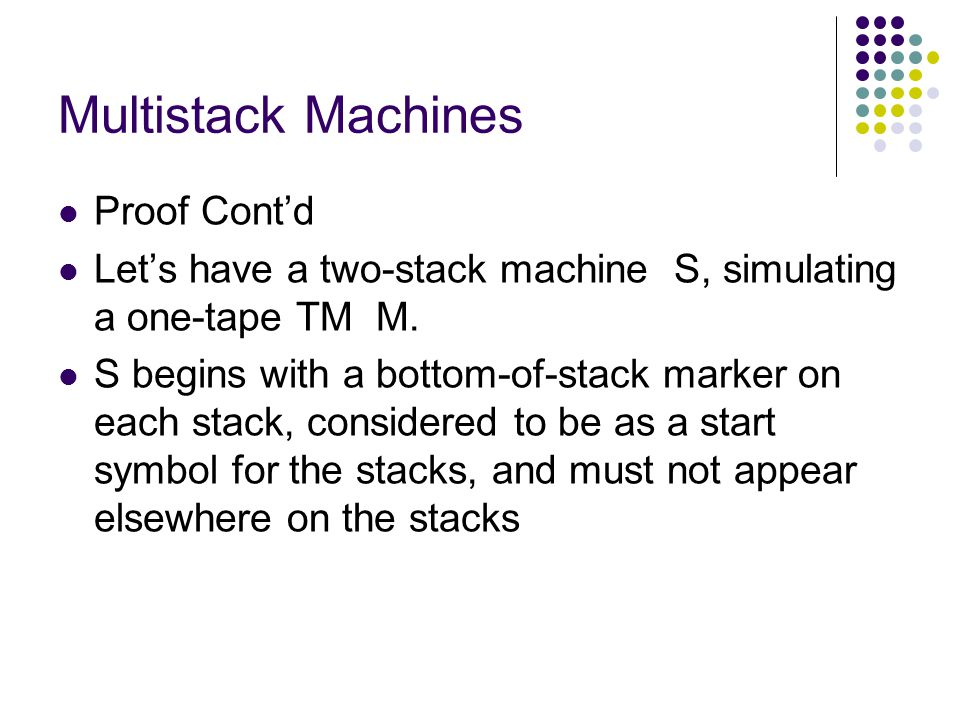 Multistack Machines Proof Contd Lets have a two-stack machine S, simulating a one-tape TM M.