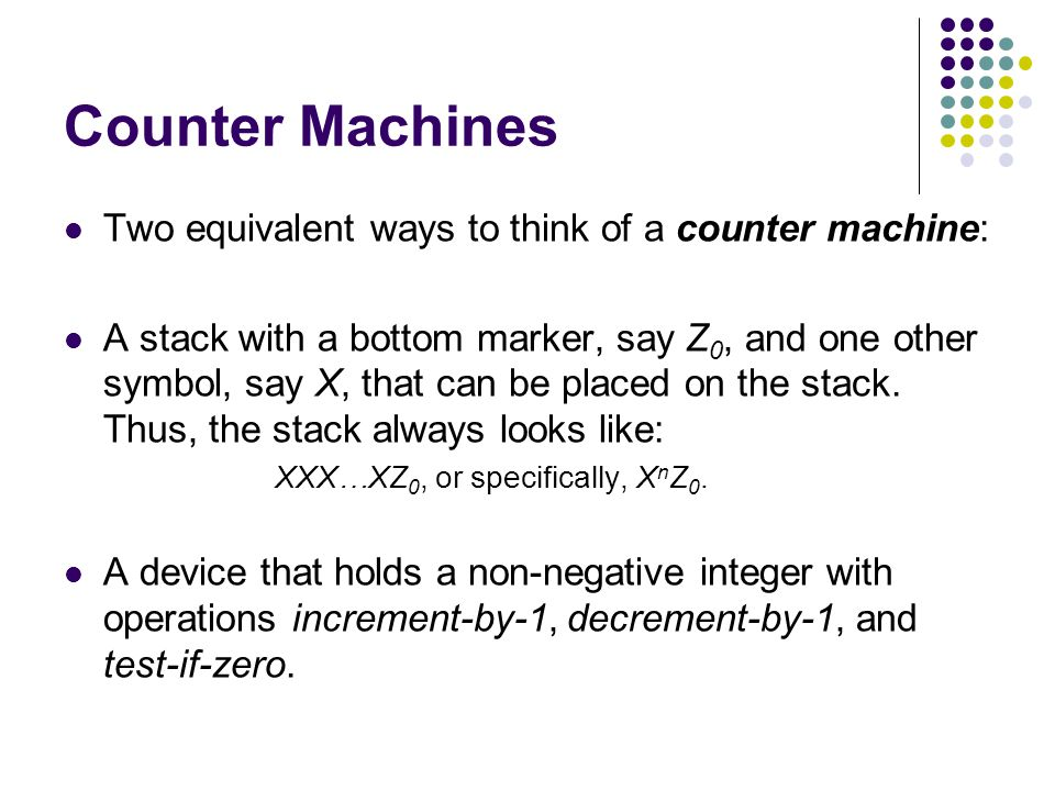 Counter Machines Two equivalent ways to think of a counter machine: A stack with a bottom marker, say Z 0, and one other symbol, say X, that can be placed on the stack.