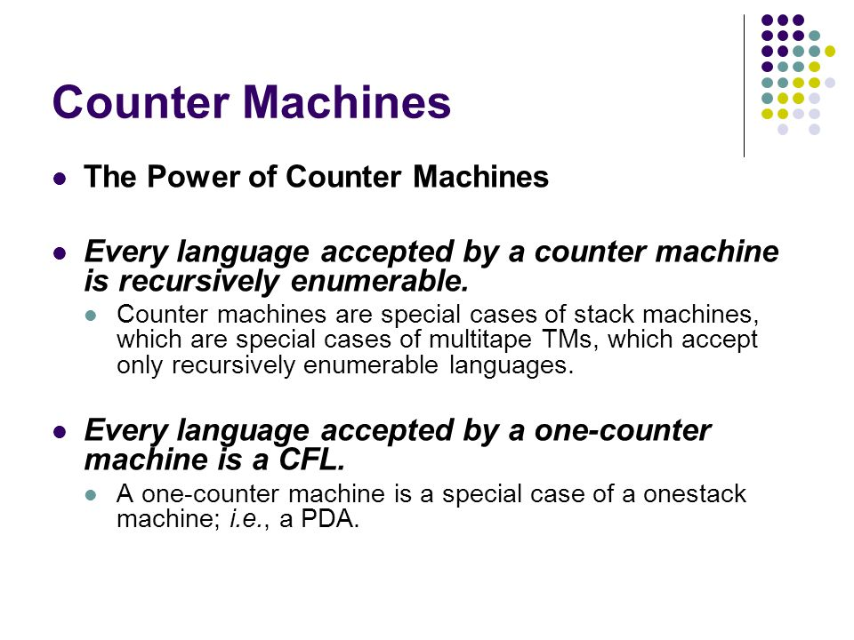 Counter Machines The Power of Counter Machines Every language accepted by a counter machine is recursively enumerable.