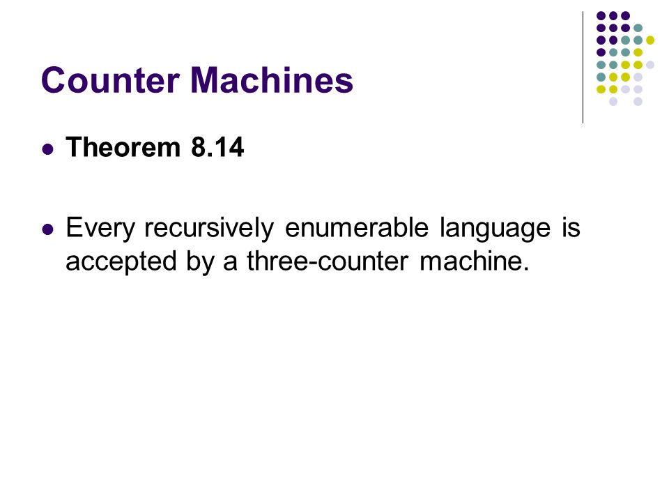 Counter Machines Theorem 8.14 Every recursively enumerable language is accepted by a three-counter machine.