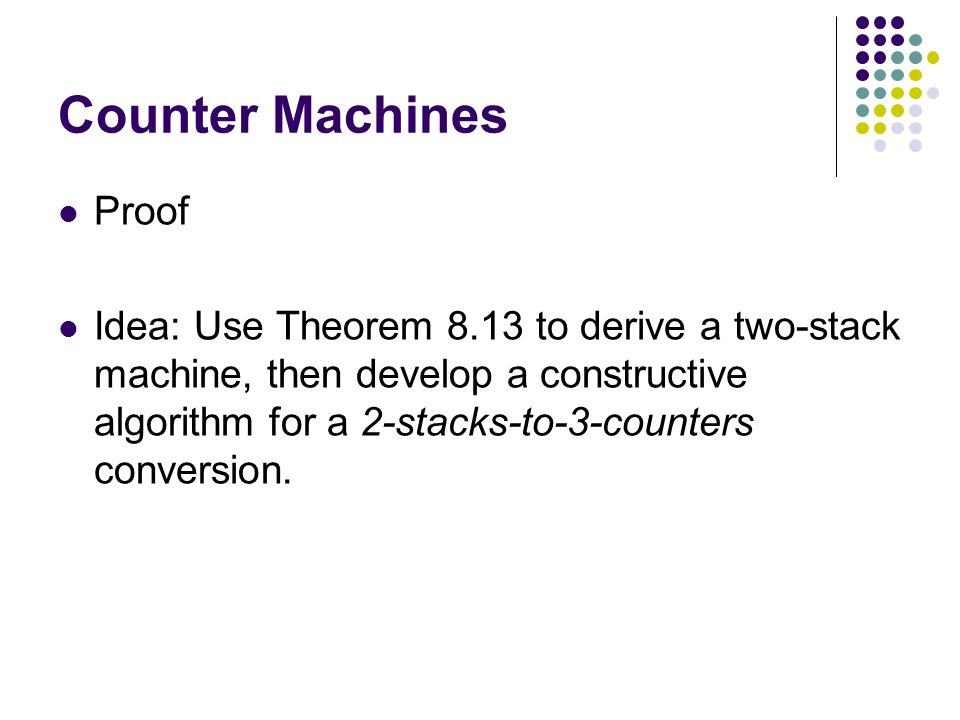 Counter Machines Proof Idea: Use Theorem 8.13 to derive a two-stack machine, then develop a constructive algorithm for a 2-stacks-to-3-counters conversion.