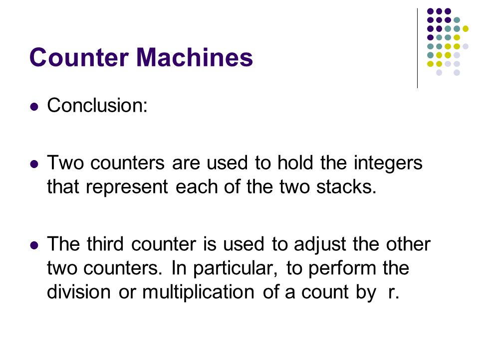 Counter Machines Conclusion: Two counters are used to hold the integers that represent each of the two stacks.