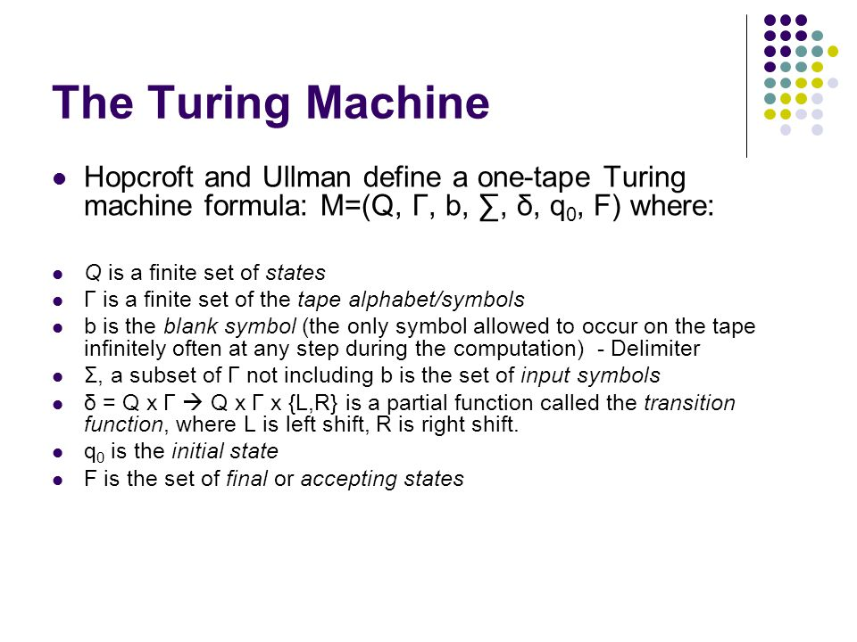 The Turing Machine Hopcroft and Ullman define a one-tape Turing machine formula: M=(Q, Γ, b,, δ, q 0, F) where: Q is a finite set of states Γ is a finite set of the tape alphabet/symbols b is the blank symbol (the only symbol allowed to occur on the tape infinitely often at any step during the computation) - Delimiter Σ, a subset of Γ not including b is the set of input symbols δ = Q x Γ Q x Γ x {L,R} is a partial function called the transition function, where L is left shift, R is right shift.