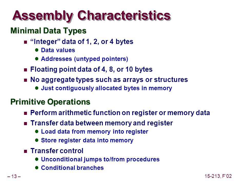 – 13 – 15-213, F02 Assembly Characteristics Minimal Data Types Integer data of 1, 2, or 4 bytes Data values Addresses (untyped pointers) Floating point data of 4, 8, or 10 bytes No aggregate types such as arrays or structures Just contiguously allocated bytes in memory Primitive Operations Perform arithmetic function on register or memory data Transfer data between memory and register Load data from memory into register Store register data into memory Transfer control Unconditional jumps to/from procedures Conditional branches