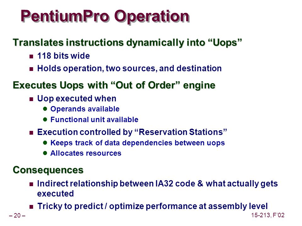 – 20 – 15-213, F02 PentiumPro Operation Translates instructions dynamically into Uops 118 bits wide Holds operation, two sources, and destination Executes Uops with Out of Order engine Uop executed when Operands available Functional unit available Execution controlled by Reservation Stations Keeps track of data dependencies between uops Allocates resourcesConsequences Indirect relationship between IA32 code & what actually gets executed Tricky to predict / optimize performance at assembly level
