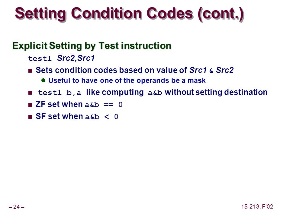 – 24 – 15-213, F02 Setting Condition Codes (cont.) Explicit Setting by Test instruction testl Src2,Src1 Sets condition codes based on value of Src1 & Src2 Useful to have one of the operands be a mask testl b,a like computing a&b without setting destination ZF set when a&b == 0 SF set when a&b < 0