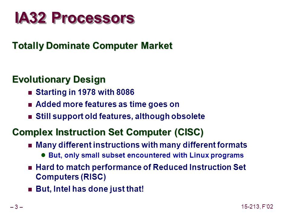 – 3 – 15-213, F02 IA32 Processors Totally Dominate Computer Market Evolutionary Design Starting in 1978 with 8086 Added more features as time goes on Still support old features, although obsolete Complex Instruction Set Computer (CISC) Many different instructions with many different formats But, only small subset encountered with Linux programs Hard to match performance of Reduced Instruction Set Computers (RISC) But, Intel has done just that!