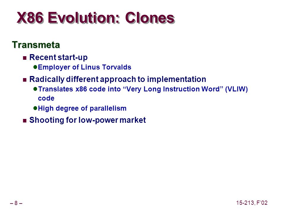 – 8 – 15-213, F02 X86 Evolution: Clones Transmeta Recent start-up Employer of Linus Torvalds Radically different approach to implementation Translates x86 code into Very Long Instruction Word (VLIW) code High degree of parallelism Shooting for low-power market