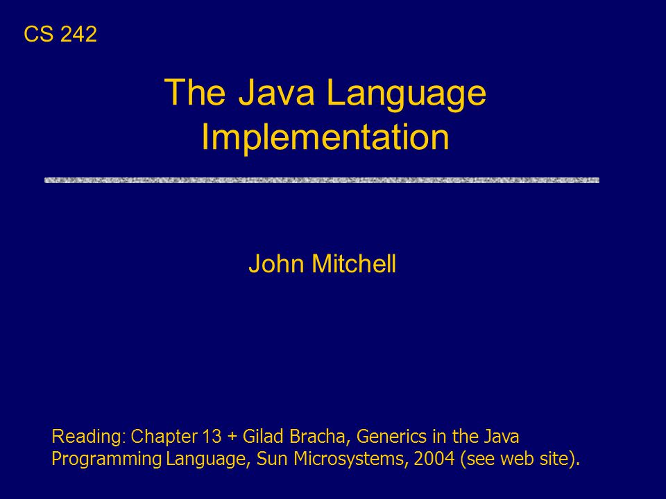 The Java Language Implementation John Mitchell CS 242 Reading: Chapter 13 + Gilad Bracha, Generics in the Java Programming Language, Sun Microsystems, 2004 (see web site).