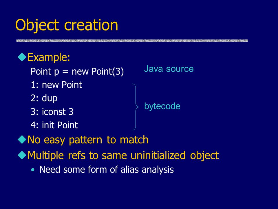 Object creation uExample: Point p = new Point(3) 1: new Point 2: dup 3: iconst 3 4: init Point uNo easy pattern to match uMultiple refs to same uninitialized object Need some form of alias analysis Java source bytecode