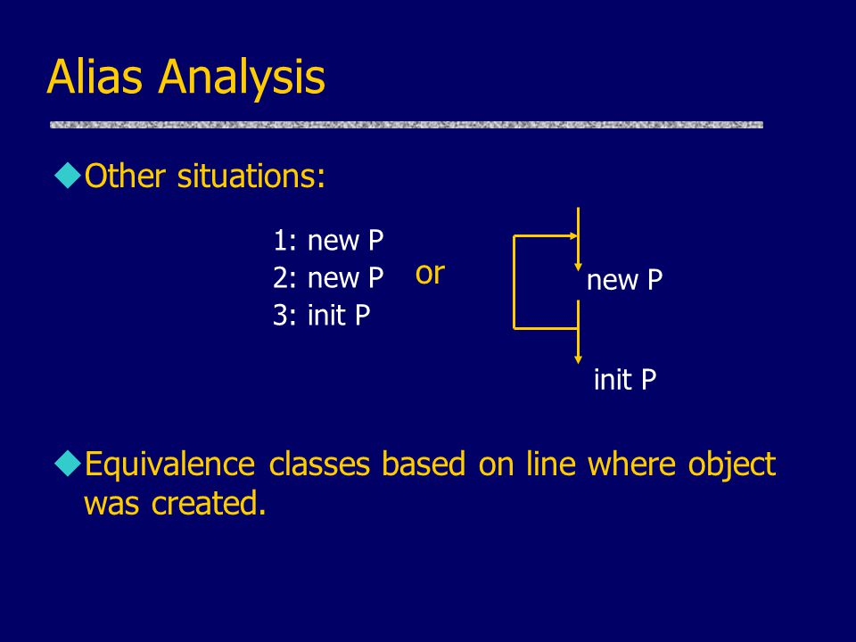 Alias Analysis uOther situations: or uEquivalence classes based on line where object was created. 1: new P 2: new P 3: init P init P new P