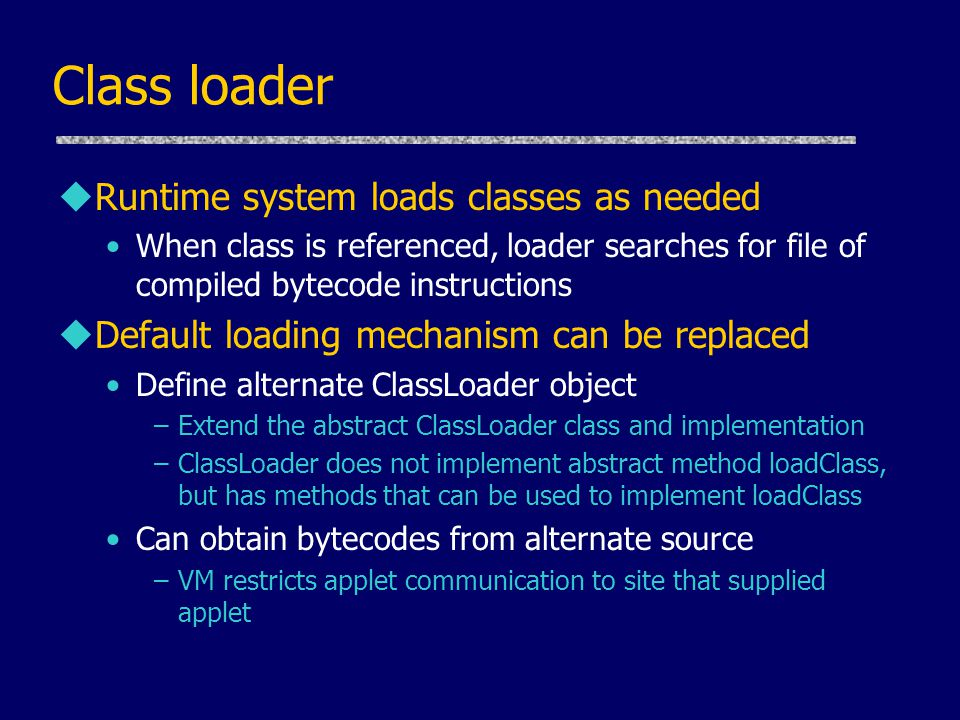 Class loader uRuntime system loads classes as needed When class is referenced, loader searches for file of compiled bytecode instructions uDefault loa