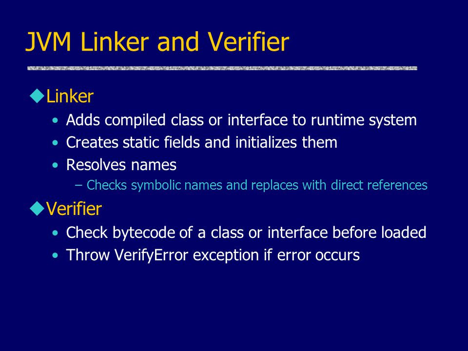 JVM Linker and Verifier uLinker Adds compiled class or interface to runtime system Creates static fields and initializes them Resolves names –Checks s