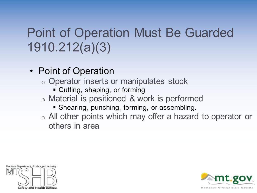 Point of Operation Must Be Guarded (a)(3) Point of Operation o Operator inserts or manipulates stock Cutting, shaping, or forming o Material is positioned & work is performed Shearing, punching, forming, or assembling.
