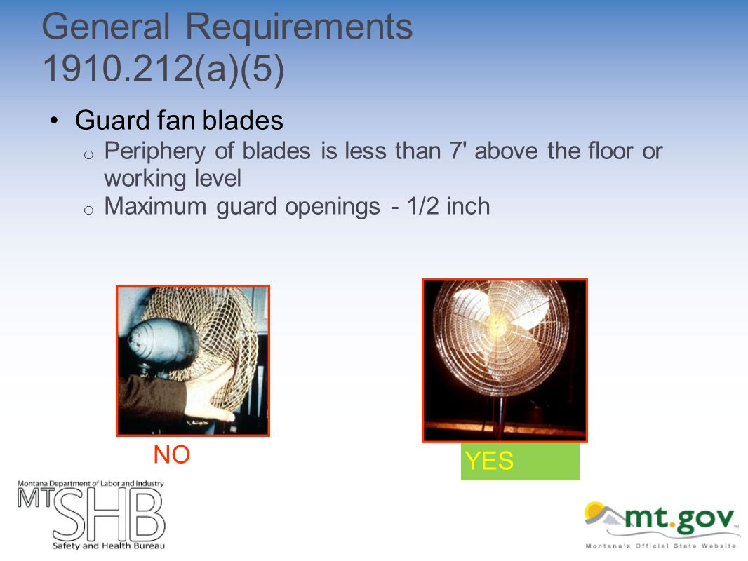 General Requirements (a)(5) Guard fan blades o Periphery of blades is less than 7 above the floor or working level o Maximum guard openings - 1/2 inch YES NO