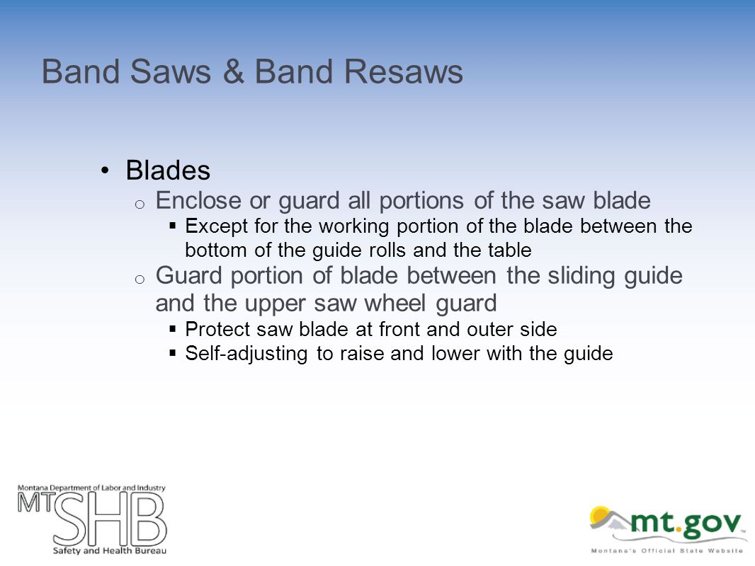 Band Saws & Band Resaws Blades o Enclose or guard all portions of the saw blade Except for the working portion of the blade between the bottom of the