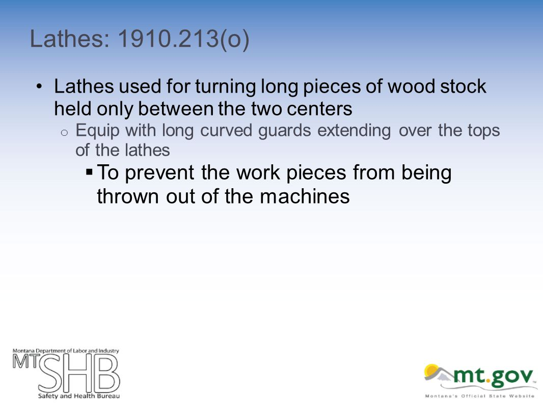 Lathes: 1910.213(o) Lathes used for turning long pieces of wood stock held only between the two centers o Equip with long curved guards extending over the tops of the lathes To prevent the work pieces from being thrown out of the machines